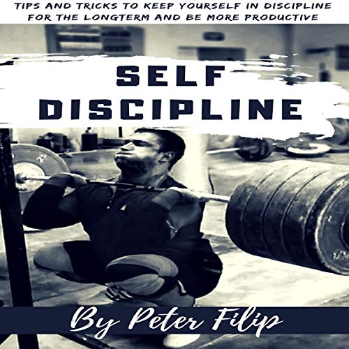 Self Discipline: Tips & Tricks to Keep Yourself into Discipline for the Long Term and Be More Productive cover art