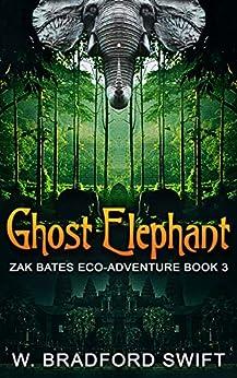 Ghost Elephant: Book 3 of the Zak Bates Eco-adventure Series by [W Bradford Swift]