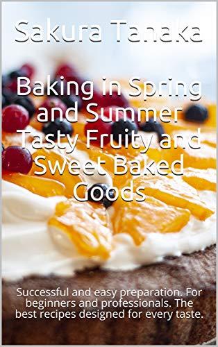 Baking in Spring and Summer Tasty Fruity and Sweet Baked Goods: Successful and easy preparation. For beginners and professionals. The best recipes designed for every taste. (English Edition)