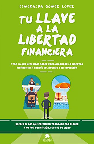 Tu llave a la libertad financiera: Todo lo que necesitas saber para alcanzar la libertad financiera a través del ahorro y la inversión