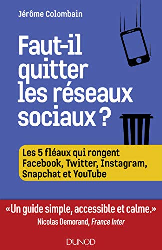 Faut-il quitter les réseaux sociaux ?: Les 5 fléaux qui rongent Facebook, Twitter, Instagram, Snapchat et Youtube