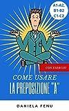 la preposizione A: COME USARE LA PREPOSIZIONE A ( con esercizi) (LE PREPOSIZIONI DELLA LINGUA ITALIANA (SEMPLICI E ARTICOLATE))