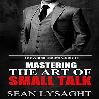 The Alpha Male's Guide to Mastering the Art of Small Talk                   By:                                                                                                                                 Sean Lysaght                               Narrated by:                                                                                                                                 J. Alexander                      Length: 1 hr and 28 mins     43 ratings     Overall 3.9