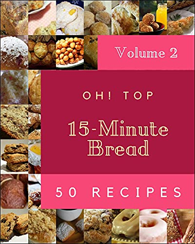 Oh! Top 50 15-Minute Bread Recipes Volume 2: More Than a 15-Minute Bread Cookbook (English Edition)