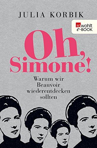 Oh, Simone!: Warum wir Beauvoir wiederentdecken sollten