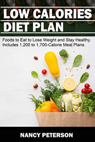 Low Calories Diet Plan Foods To Eat To Lose Weight And Stay Healthy Includes 1 200 To 1 700 Calorie Meal Plans Kindle Edition By Peterson Nancy Health Fitness Dieting Kindle Ebooks Amazon Com