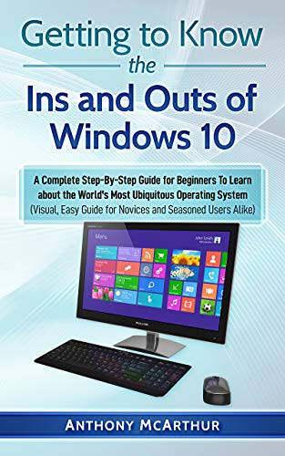 Getting to Know the Ins and Outs of Windows 10: A Complete Step-By-Step Guide for Beginners To Learn about the World's Most Ubiquitous Operating System (Visual Easy Guide)