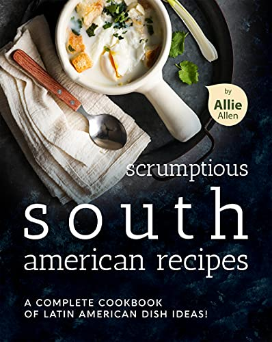 Scrumptious South American Recipes: A Complete Cookbook of Latin American Dish Ideas! (English Edition)
