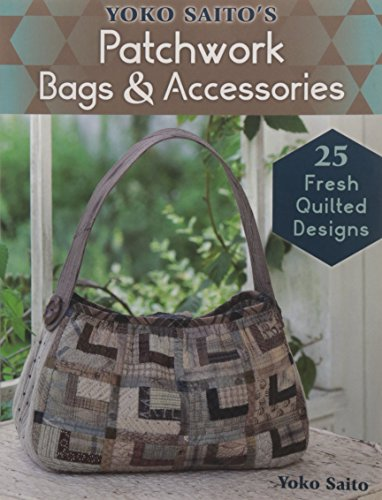Yoko Saito's Patchwork Bags & Accessories: 25 Fresh Quilted Designs