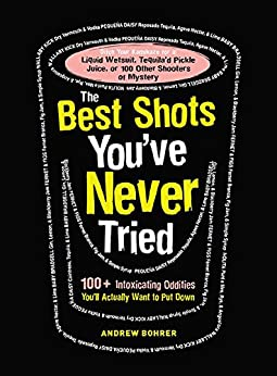 The Best Shots You've Never Tried: 100+ Intoxicating Oddities You'll Actually Want to Put Down by [Andrew Bohrer]