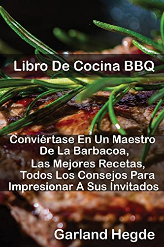 Libro De Cocina BBQ: Conviértase En Un Maestro De La Barbacoa, Las Mejores Recetas, Todos Los Consejos Para Impresionar A Sus Invitados