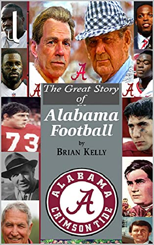 The Great Story of Alabama Football: From the first college football game to Alabama's last TD under coach Nick Saban (English Edition)