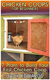 Chicken Coops for Beginners: 7 Plans to Build Your First Chicken Coop: (How to Build a Chicken Coop, DIY Chicken Coops) (Backyard Chicken Coop)