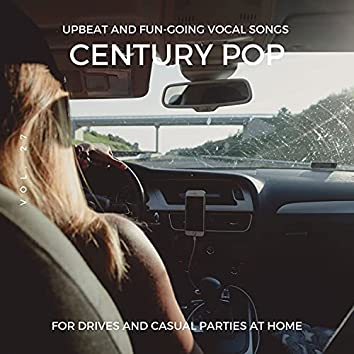 Century Pop - Upbeat And Fun-Going Vocal Songs For Drives And Casual Parties At Home, Vol. 27