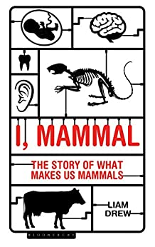 I, Mammal: The Story of What Makes Us Mammals (Bloombury Sigma) by [Liam Drew]