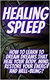 HEALING SLEEP: How to learn to dream dreams that heal your body, mind, restore your energy and well-being? (English Edition)