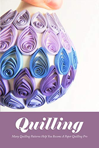 Quilling: Many Quilling Patterns Help You Become A Paper Quilling Pro: Perfect Gift For Holiday (English Edition)
