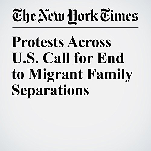 Protests Across U.S. Call for End to Migrant Family Separations copertina
