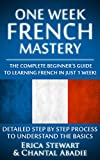 FRENCH: ONE WEEK FRENCH MASTERY: The Complete Beginner's Guide to Learning French in just 1 Week! Detailed Step by Step Process to Understand the Basics. (Language Instruction Learn French)