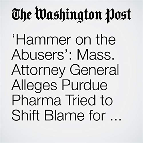 'Hammer on the Abusers': Mass. Attorney General Alleges Purdue Pharma Tried to Shift Blame for Opioid Addiction audiobook cover art