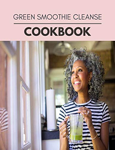 Green Smoothie Cleanse Cookbook: Weekly Plans and Recipes to Lose Weight the Healthy Way, Anyone Can Cook Meal Prep Diet For Staying Healthy And Feeling Good