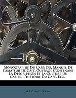 Monographie Du Café: Ou, Manuel de l'Amateur de Café, Ouvrage Contenant La Description Et La Culture Du Cafier, l'Histoire Du Café, Etc...