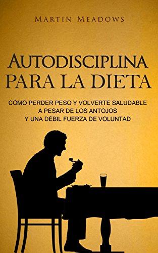 Autodisciplina para la dieta: Cómo perder peso y volverte saludable a pesar de los antojos y una débil fuerza de voluntad