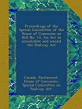 Proceedings of the Special Committee of the House of Commons on Bill No. 13, An Act to consolidate and amend the Railway Act