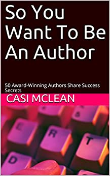 So You Want To Be An Author: 50 Award-Winning Authors Share Success Secrets by [Casi McLean]