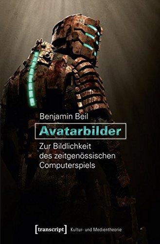 Avatarbilder: Zur Bildlichkeit des zeitgenössischen Computerspiels (Kultur- und Medientheorie)