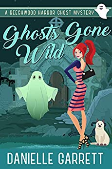 Ghosts Gone Wild: A Beechwood Harbor Ghost Mystery (Beechwood Harbor Ghost Mysteries Book 2) by [Danielle Garrett]