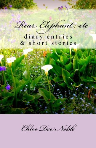 Rear Elephant, etc: :a collection of heart warming autobiographical shortstories and the autobiography of American artist Chloe Dee Noble from BigSur and Carmel-by-the-Sea, California: 1