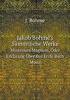 Jakob Bohme's Saemmtliche Werke Bd. Mysterium Magnum, Oder Erklaerung Ueber Das Erste Buch Mosis