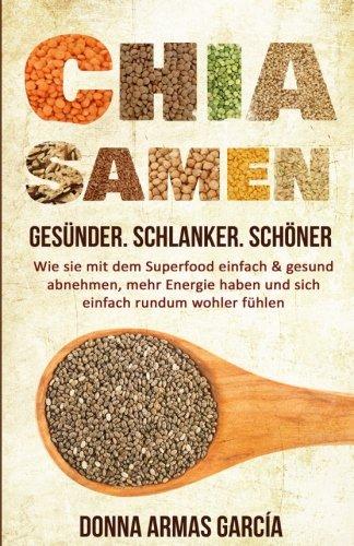 Chia Samen: Gesünder. Schlanker. Schöner.: Wie sie mit dem Superfood einfach & gesund abnehmen, mehr Energie haben und sich einfach rundum wohler ... Diät, Chia Samen, Clean Eating, Superfood)