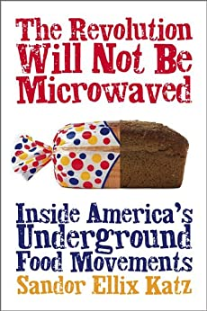 The Revolution Will Not Be Microwaved: Inside America's Underground Food Movements by [Sandor Ellix Katz]