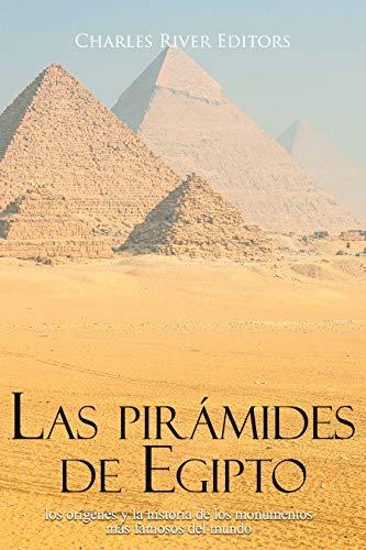 Las pirámides de Egipto: los orígenes y la historia de los monumentos más famosos del mundo (Spanish Edition)