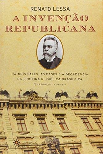 A Invenção Republicana. Campos Sales, as Bases e a Decadência da Primeira República Brasileira