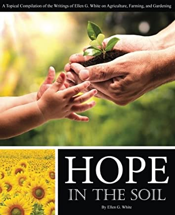 Hope in the Soil: A Topical Compilation of the Writings of Ellen G. White on Agriculture, Farming, and Gardening