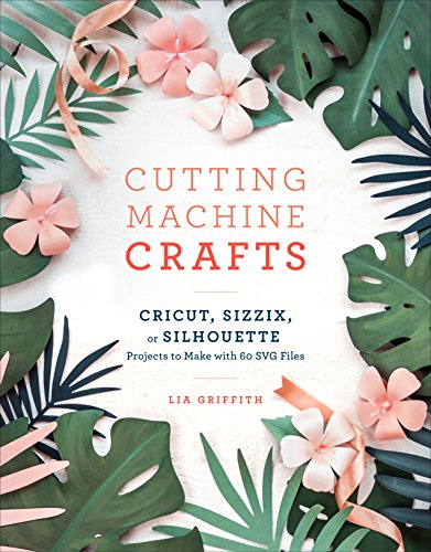 Cutting Machine Crafts: Cricut, Sizzix, or Silhouette Projects to Make with 60 SVG Files