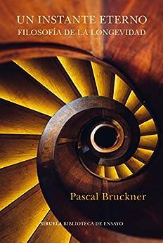 Un instante eterno. Filosofía de la longevidad (Biblioteca de Ensayo / Serie mayor nº 117) de [Pascal Bruckner, Jenaro Talens]