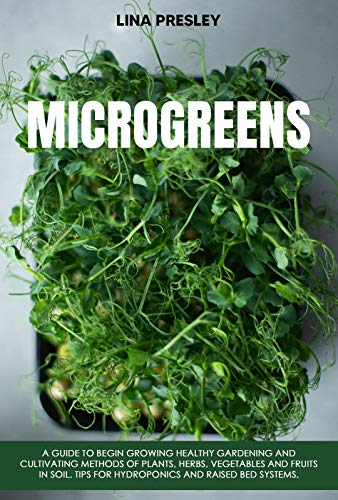 Microgreens: A Guide to Grow healthy Gardening and Cultivation methods of Plants, Herbs, Vegetables and Fruits in Soil. Tips for Hydroponics and Raised Bed systems.