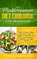 The Mediterranean Diet Cookbook for Beginners: The ultimate quick and easy guide to having a healthy life, use quick and easy recipes to lose weight