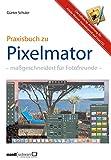 Pixelmator in der Praxis – Bilder besser bearbeiten / die hilfreiche Anleitung: maßgeschneidert für ...