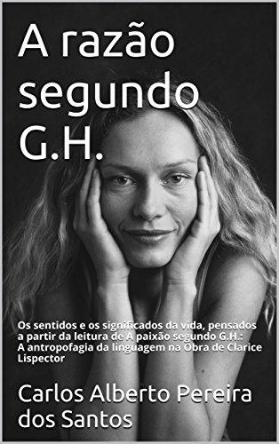A razão segundo G.H: Os sentidos e os significados da vida, pensados a partir da leitura de A paixão segundo G.H. A antropofagia da linguagem na Obra de Clarice Lispector