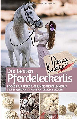 Ponykekse - Die besten Pferde Leckerlis: Backen für Pferde: Gesunde Pferdeleckerlis selbst gemacht – 100% natürlich & lecker