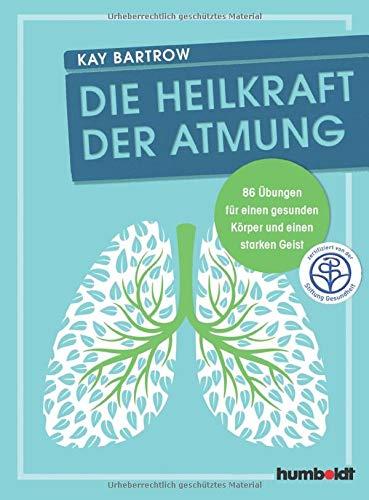 Die Heilkraft der Atmung: 86 Übungen für einen gesunden Körper und einen starken Geist
