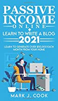 Passive Income Online + Learn To Write A Blog 2021: Learn To Generate Over $50,000 Each Month From Your Home