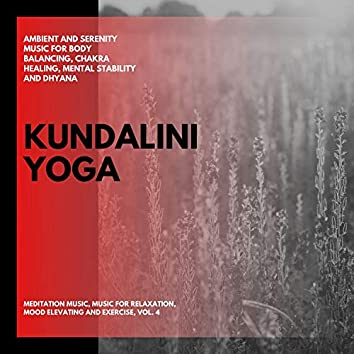 Kundalini Yoga (Ambient And Serenity Music For Body Balancing, Chakra Healing, Mental Stability And Dhyana) (Meditation Music, Music For Relaxation, Mood Elevating And Exercise, Vol. 4)