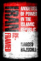 Iran Reframed: Anxieties of Power in the Islamic Republic (Stanford Studies in Middle Eastern and Islamic Societies and Cultures)