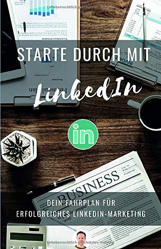 Starte durch mit LinkedIn: Erfolgreiches LinkedIn Marketing: Mit überzeugendem Profil und Personal Branding neue Kontakte, Leads und Kunden mit LinkedIn gewinnen.